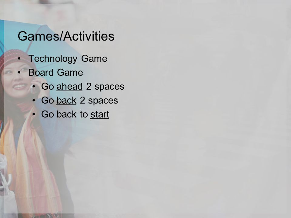 Games/Activities Technology Game Board Game Go ahead 2 spaces Go back 2 spaces Go back to start