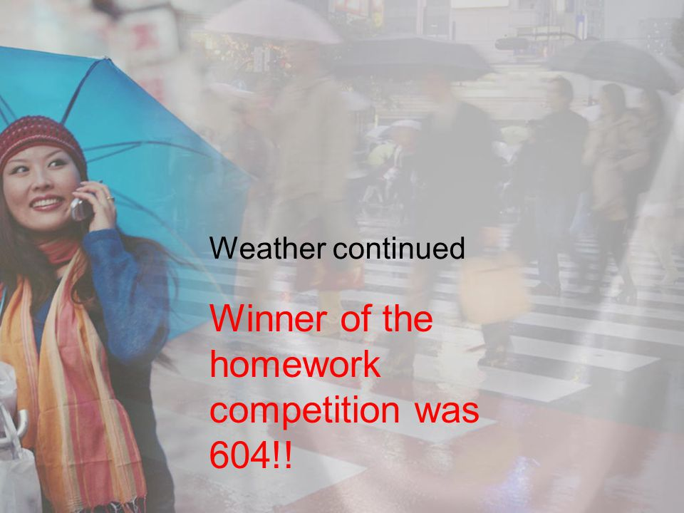 Weather continued Winner of the homework competition was 604!!