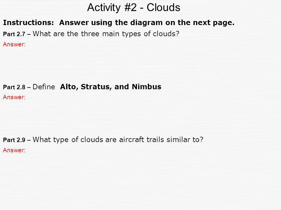Activity #2 - Clouds Part 2.7 – What are the three main types of clouds? Part 2.9 – What type of clouds are aircraft trails similar to? Answer: Part 2