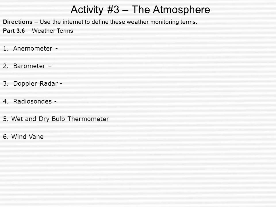 Activity #3 – The Atmosphere Part 3.6 – Weather Terms 1. Anemometer - 2. Barometer – 3. Doppler Radar - 4. Radiosondes - 5. Wet and Dry Bulb Thermomet