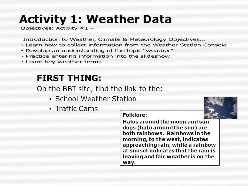 FIRST THING: On the BBT site, find the link to the: School Weather Station Traffic Cams Activity 1: Weather Data Folklore: Halos around the moon and s
