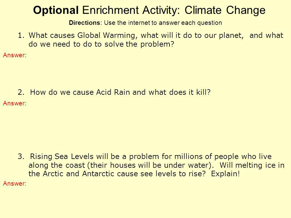 Optional Enrichment Activity: Climate Change 1.What causes Global Warming, what will it do to our planet, and what do we need to do to solve the probl
