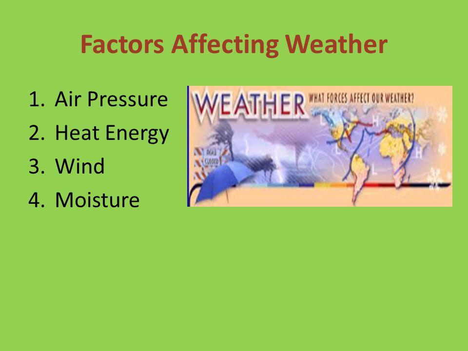 Factors Affecting Weather 1.Air Pressure 2.Heat Energy 3.Wind 4.Moisture