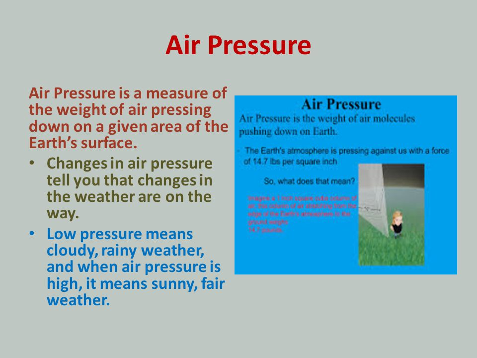 Air Pressure Air Pressure is a measure of the weight of air pressing down on a given area of the Earths surface. Changes in air pressure tell you that