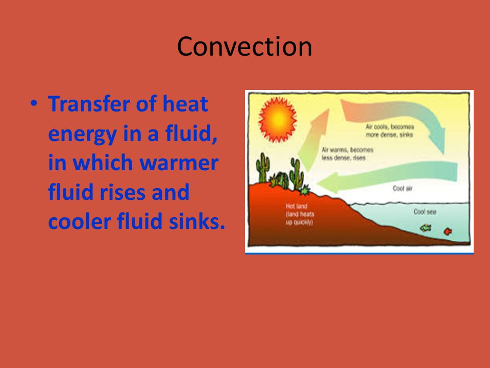 Convection Transfer of heat energy in a fluid, in which warmer fluid rises and cooler fluid sinks.
