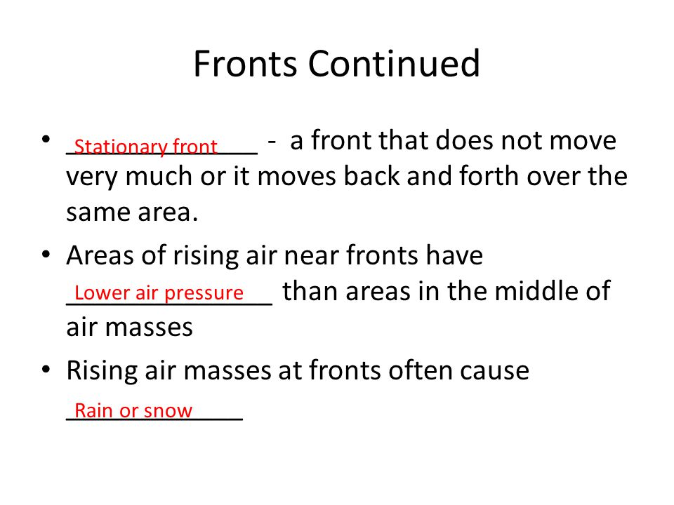 Fronts Continued _____________ - a front that does not move very much or it moves back and forth over the same area. Areas of rising air near fronts h