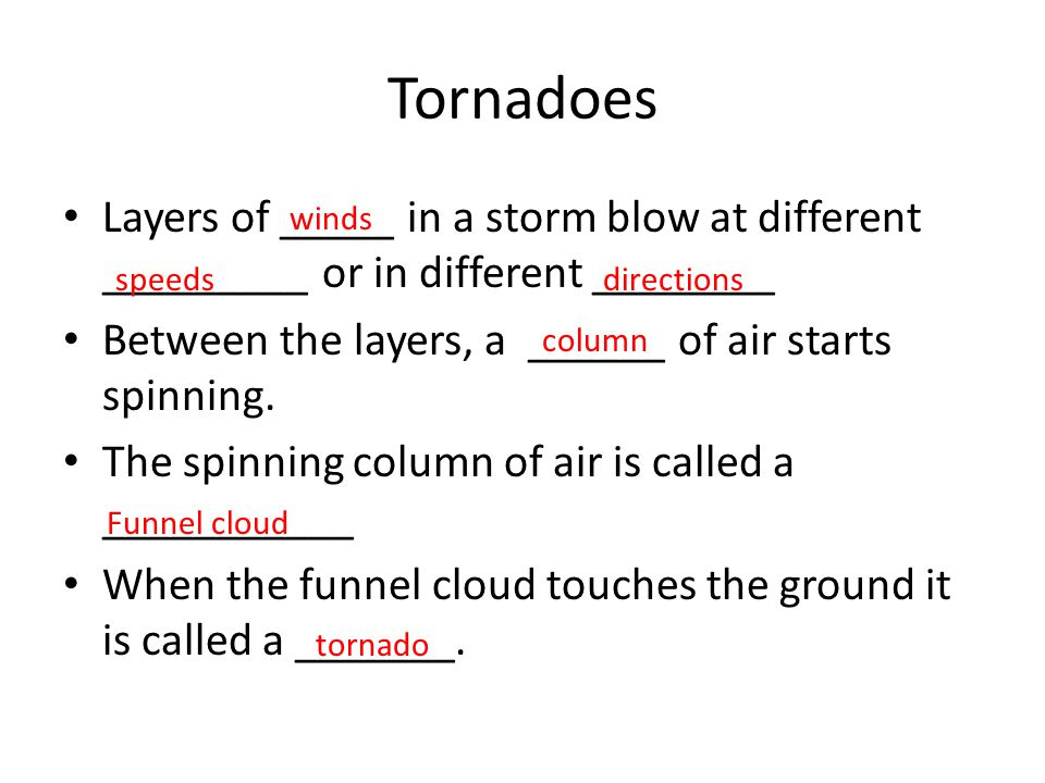 Tornadoes Layers of _____ in a storm blow at different _________ or in different ________ Between the layers, a ______ of air starts spinning. The spi