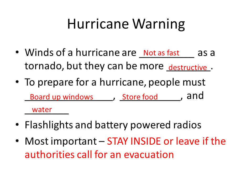 Hurricane Warning Winds of a hurricane are __________ as a tornado, but they can be more ________. To prepare for a hurricane, people must ___________