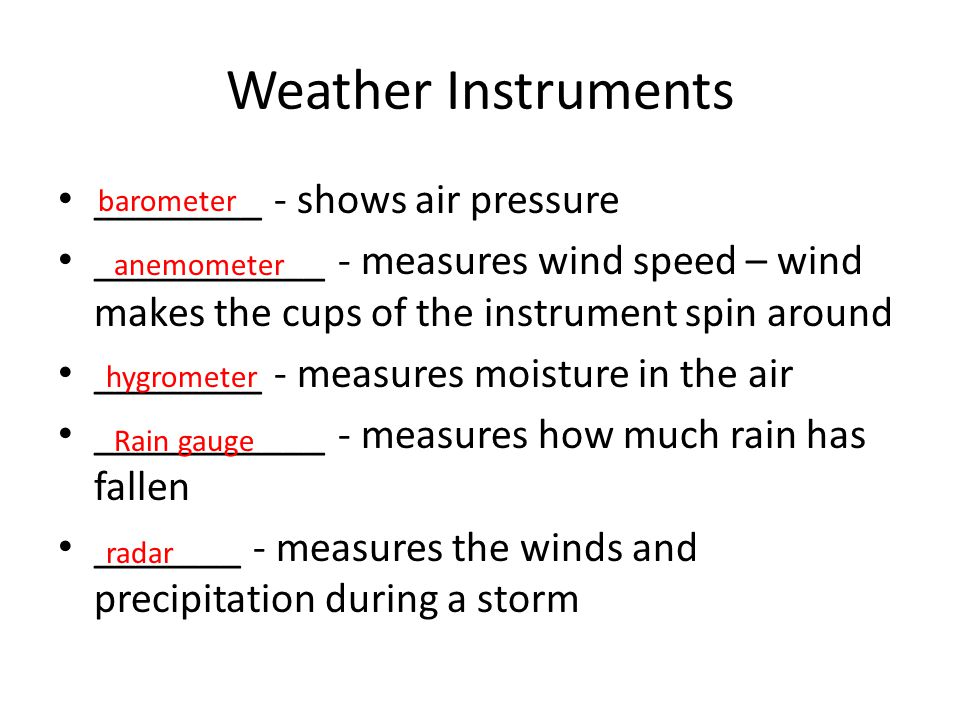Weather Instruments ________ - shows air pressure ___________ - measures wind speed – wind makes the cups of the instrument spin around ________ - mea