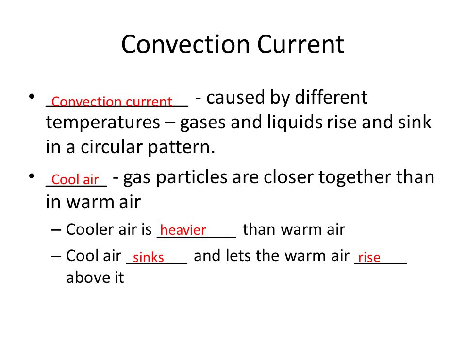 Convection Current ______________ - caused by different temperatures – gases and liquids rise and sink in a circular pattern. ______ - gas particles a