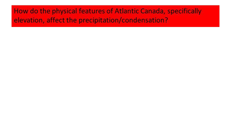 How do the physical features of Atlantic Canada, specifically elevation, affect the precipitation/condensation