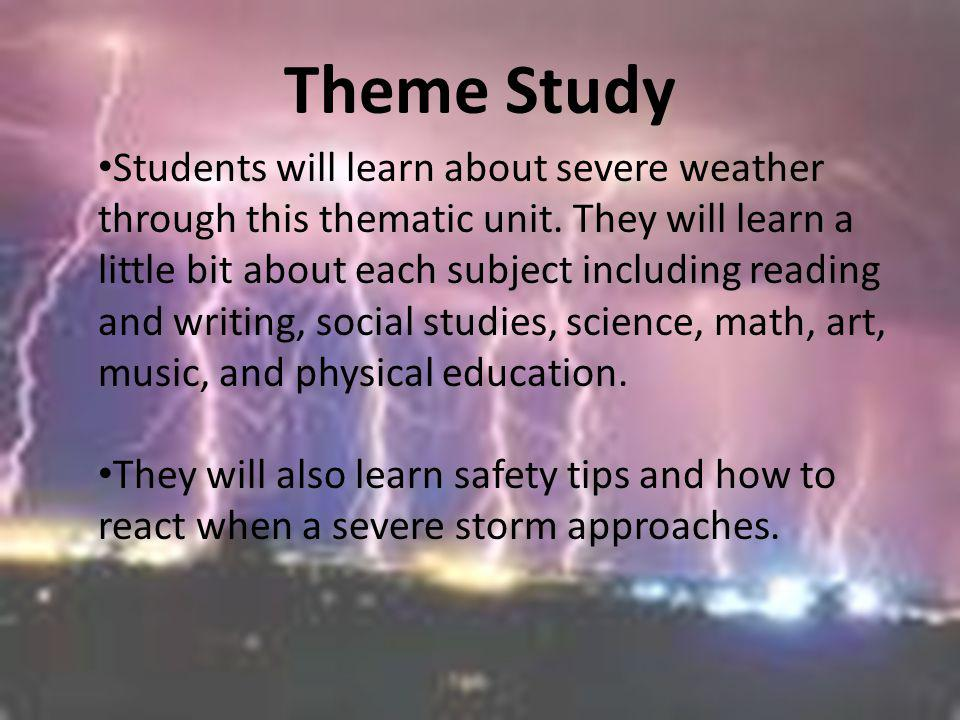 Theme Study Students will learn about severe weather through this thematic unit. They will learn a little bit about each subject including reading and