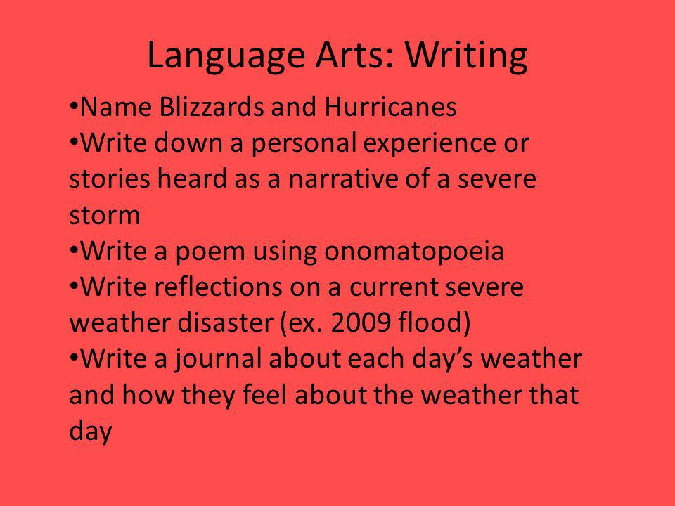 Language Arts: Writing Name Blizzards and Hurricanes Write down a personal experience or stories heard as a narrative of a severe storm Write a poem u