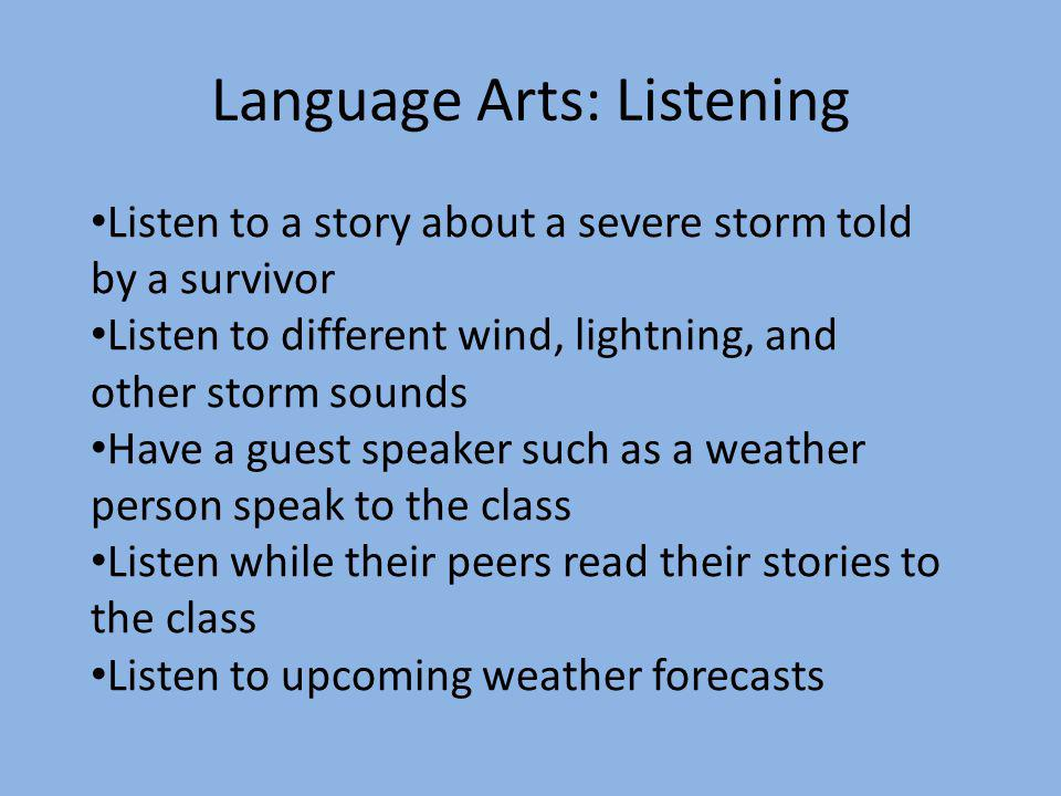 Language Arts: Listening Listen to a story about a severe storm told by a survivor Listen to different wind, lightning, and other storm sounds Have a