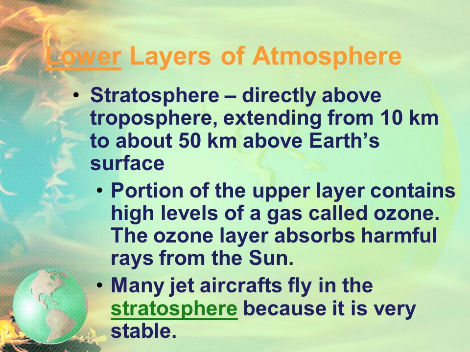 Lower Layers of Atmosphere Troposphere: lowest layer – extends up to 10km; contains 99% of the water vapor and 75% of the atmospheric gases. The tropo
