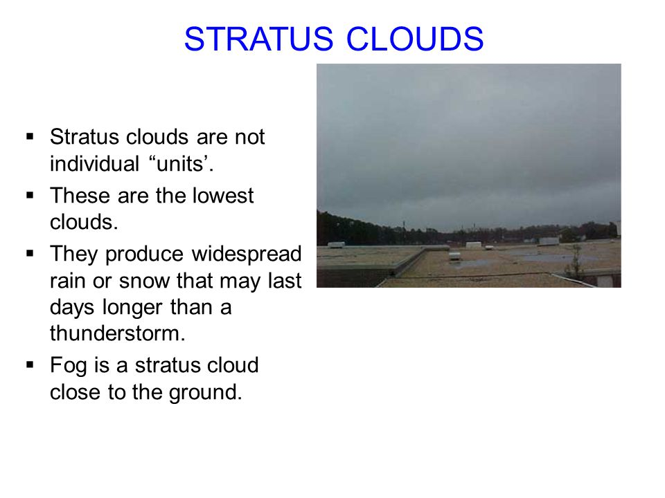STRATUS CLOUDS Stratus clouds are not individual units. These are the lowest clouds. They produce widespread rain or snow that may last days longer th