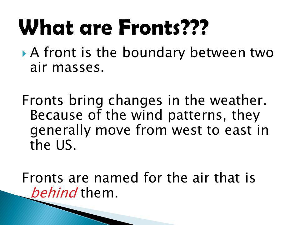 A front is the boundary between two air masses. Fronts bring changes in the weather. Because of the wind patterns, they generally move from west to ea