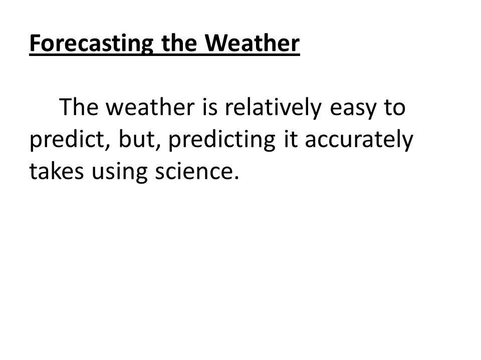 Forecasting the Weather The weather is relatively easy to predict, but, predicting it accurately takes using science.
