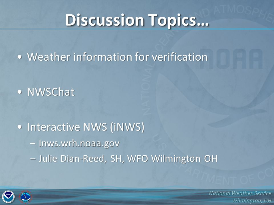 National Weather Service Wilmington, OH Discussion Topics… Weather information for verificationWeather information for verification NWSChatNWSChat Interactive NWS (iNWS)Interactive NWS (iNWS) –Inws.wrh.noaa.gov –Julie Dian-Reed, SH, WFO Wilmington OH