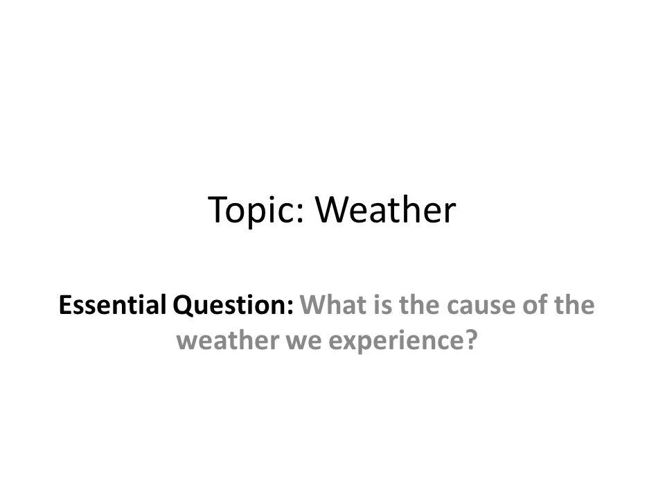 Topic: Weather Essential Question: What is the cause of the weather we experience?