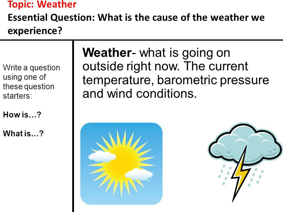 Topic: Weather Essential Question: What is the cause of the weather we experience? Weather- what is going on outside right now. The current temperatur
