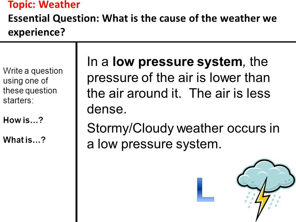 Topic: Weather Essential Question: What is the cause of the weather we experience? In a low pressure system, the pressure of the air is lower than the