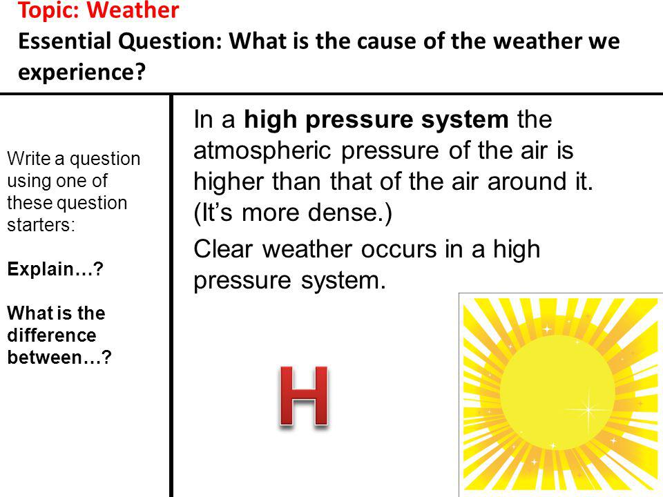 Topic: Weather Essential Question: What is the cause of the weather we experience? In a high pressure system the atmospheric pressure of the air is hi