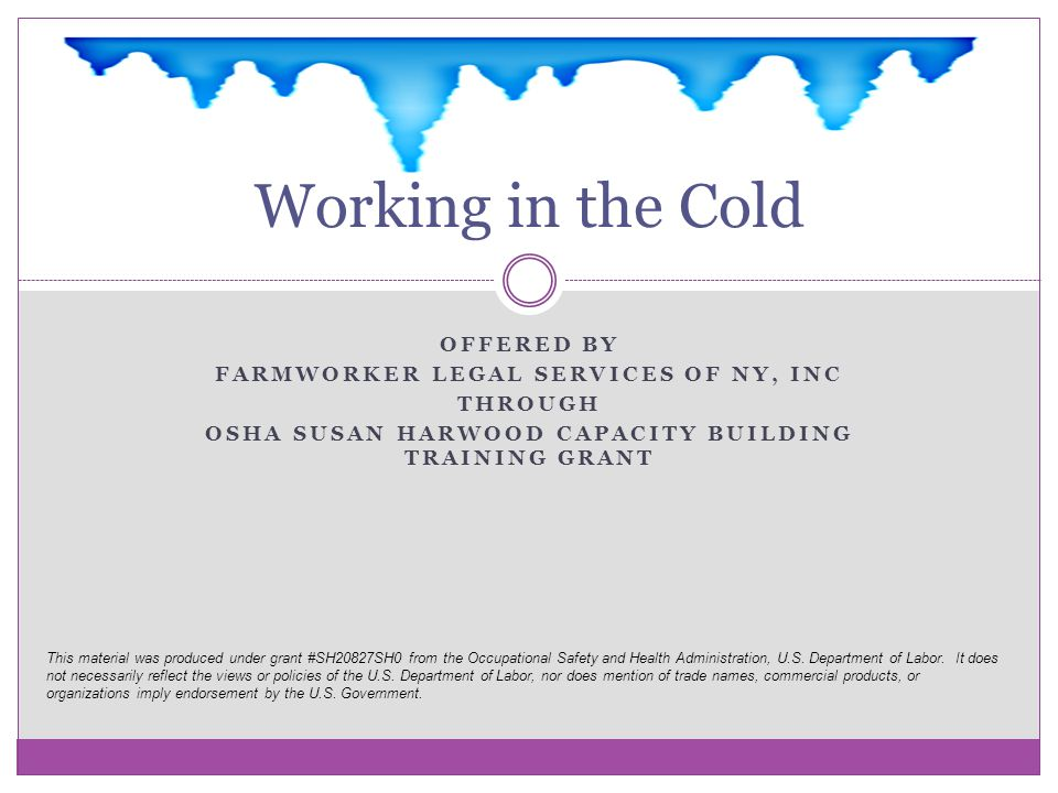 OFFERED BY FARMWORKER LEGAL SERVICES OF NY, INC THROUGH OSHA SUSAN HARWOOD CAPACITY BUILDING TRAINING GRANT Working in the Cold This material was prod