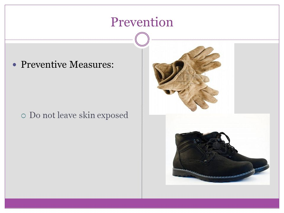 Prevention Preventive Measures: Do not leave skin exposed