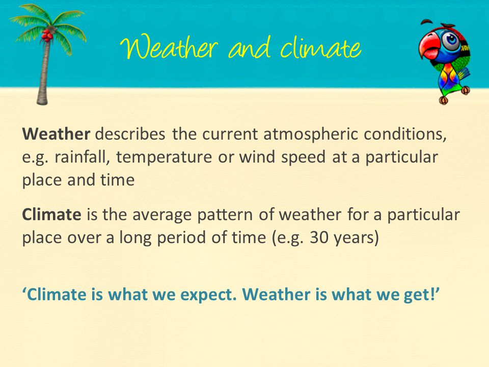 Weather describes the current atmospheric conditions, e.g. rainfall, temperature or wind speed at a particular place and time Climate is the average p