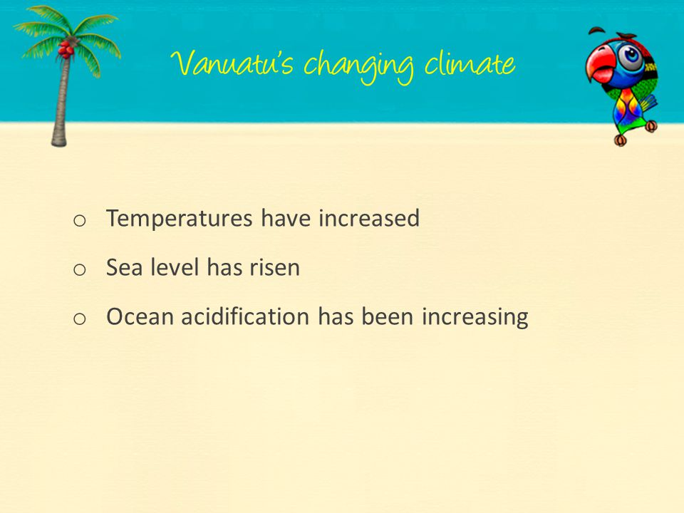 o Temperatures have increased o Sea level has risen o Ocean acidification has been increasing