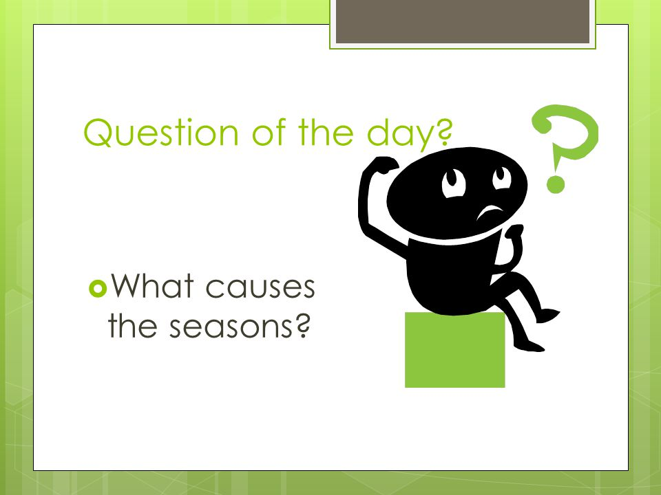 Question of the day? What causes the seasons?