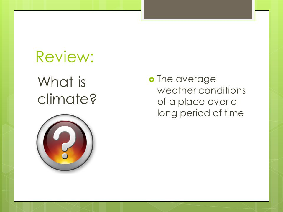 Review: What is climate? The average weather conditions of a place over a long period of time