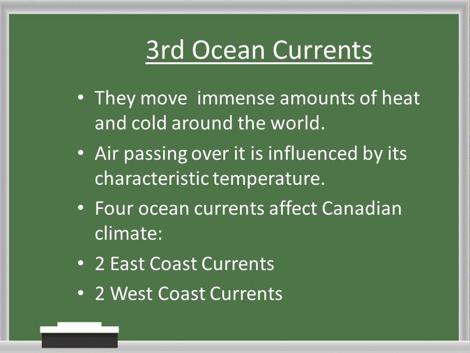 3rd Ocean Currents They move immense amounts of heat and cold around the world. Air passing over it is influenced by its characteristic temperature. F