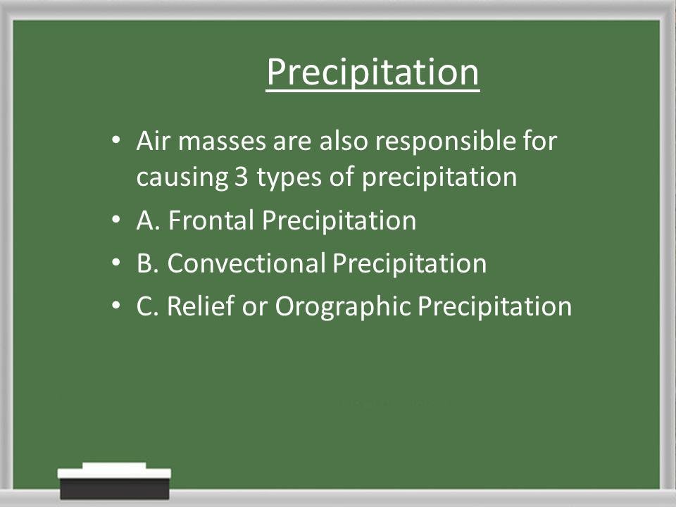 Precipitation Air masses are also responsible for causing 3 types of precipitation A. Frontal Precipitation B. Convectional Precipitation C. Relief or