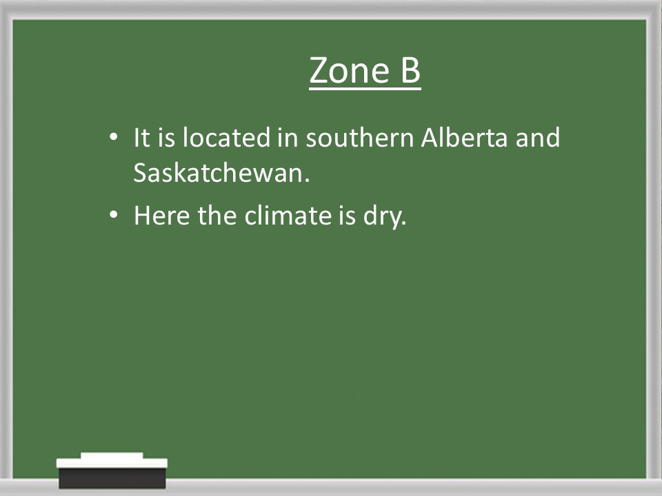 Zone B It is located in southern Alberta and Saskatchewan. Here the climate is dry.