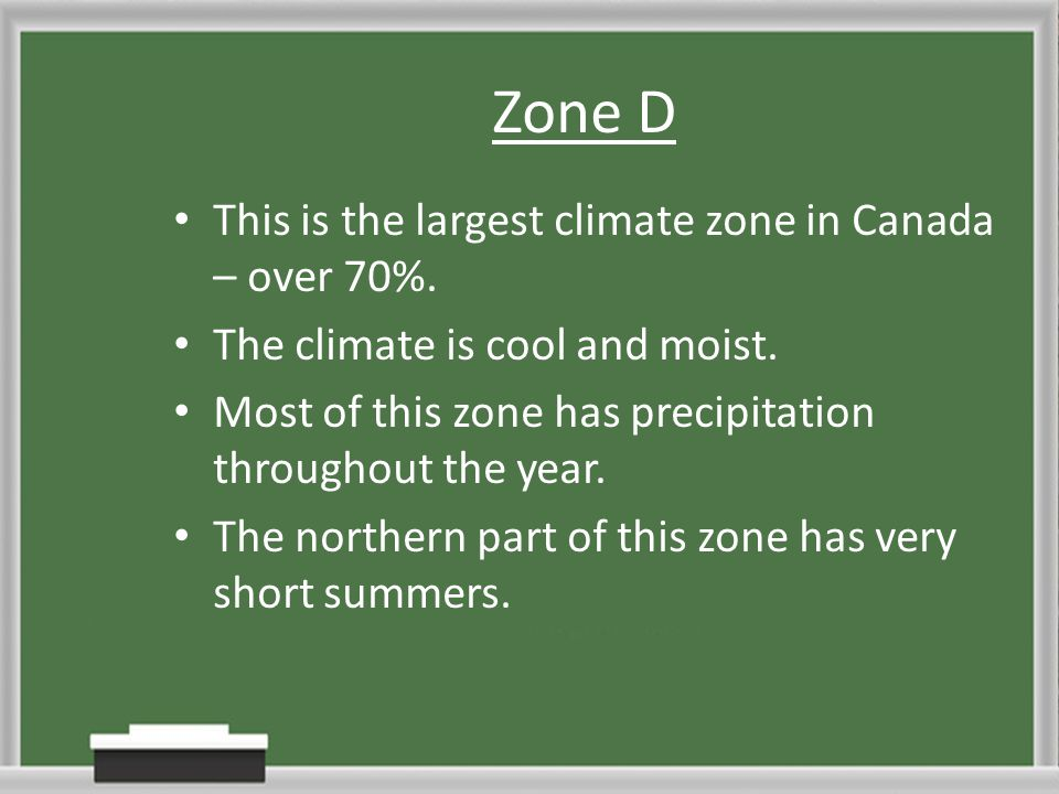 Zone D This is the largest climate zone in Canada – over 70%. The climate is cool and moist. Most of this zone has precipitation throughout the year.