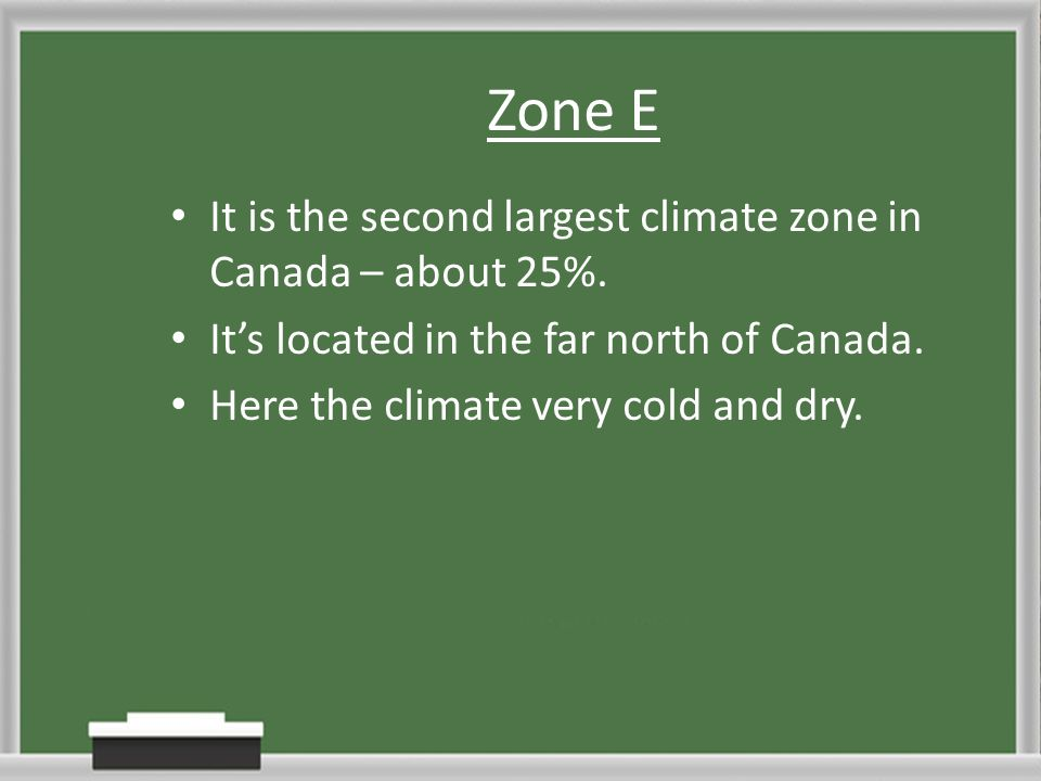 Zone E It is the second largest climate zone in Canada – about 25%. Its located in the far north of Canada. Here the climate very cold and dry.