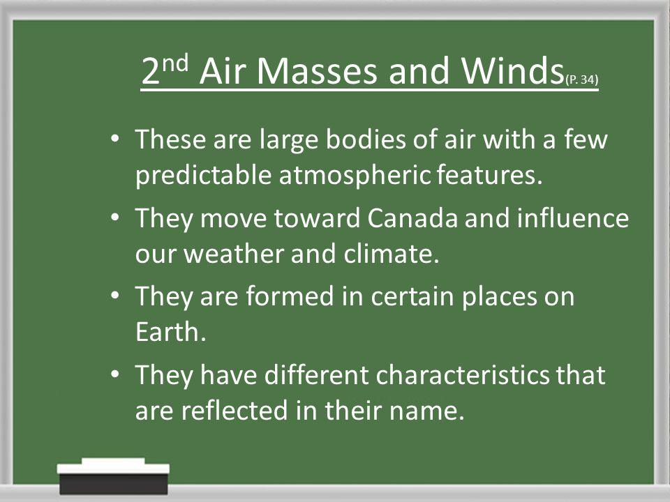2 nd Air Masses and Winds (P. 34) These are large bodies of air with a few predictable atmospheric features. They move toward Canada and influence our