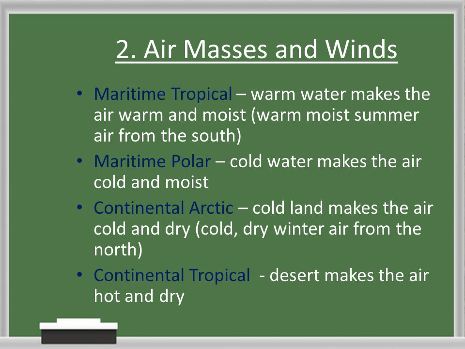 2. Air Masses and Winds Maritime Tropical – warm water makes the air warm and moist (warm moist summer air from the south) Maritime Polar – cold water