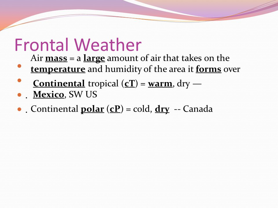 Frontal Weather. Continental tropical (cT) = warm, dry Mexico, SW US Continental polar (cP) = cold, dry -- Canada Air mass = a large amount of air tha
