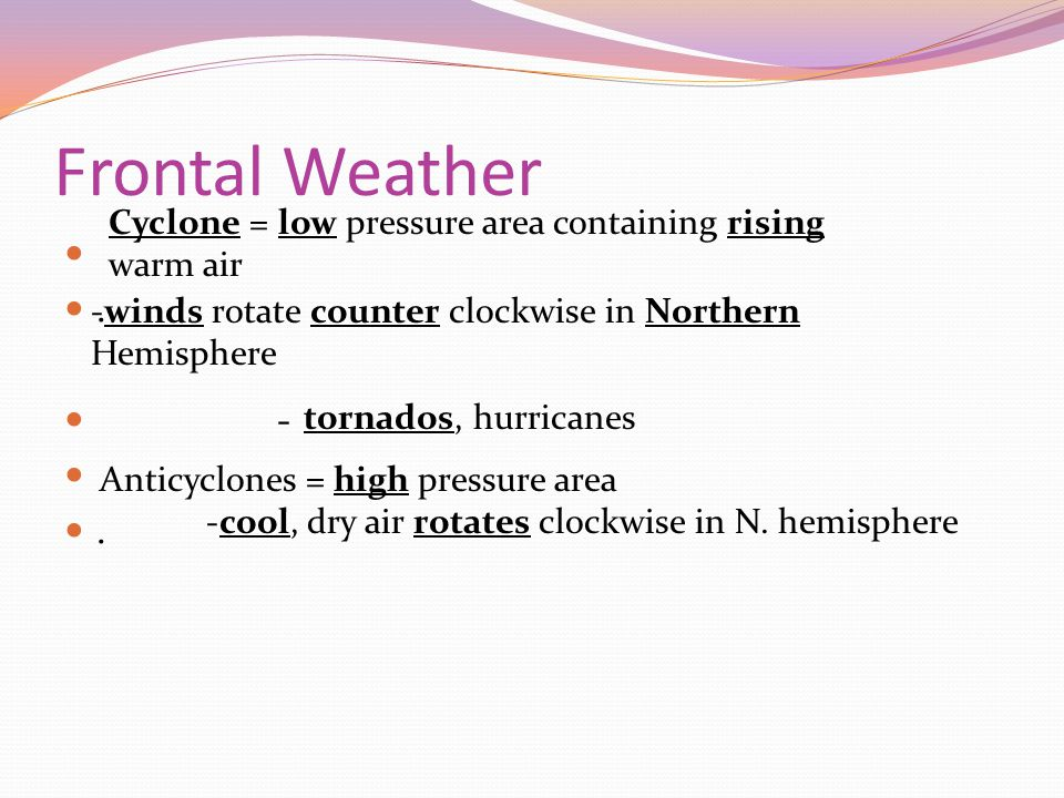 Frontal Weather. -. Cyclone = low pressure area containing rising warm air -winds rotate counter clockwise in Northern Hemisphere Anticyclones = high