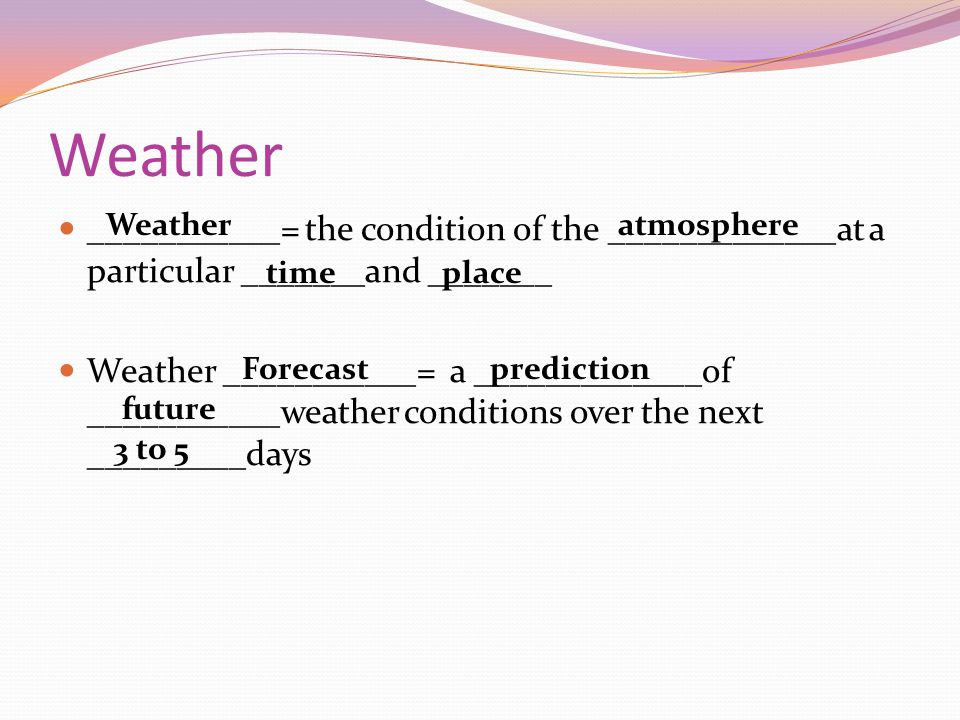 Weather ___________= the condition of the _____________at a particular _______and _______ Weather ___________= a _____________of ___________weather co