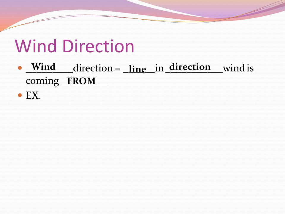 Wind Direction _________direction = ______in ___________wind is coming _________ EX. Wind line direction FROM