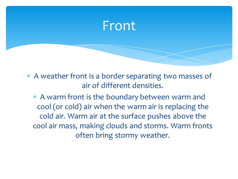 A weather front is a border separating two masses of air of different densities. A warm front is the boundary between warm and cool (or cold) air when