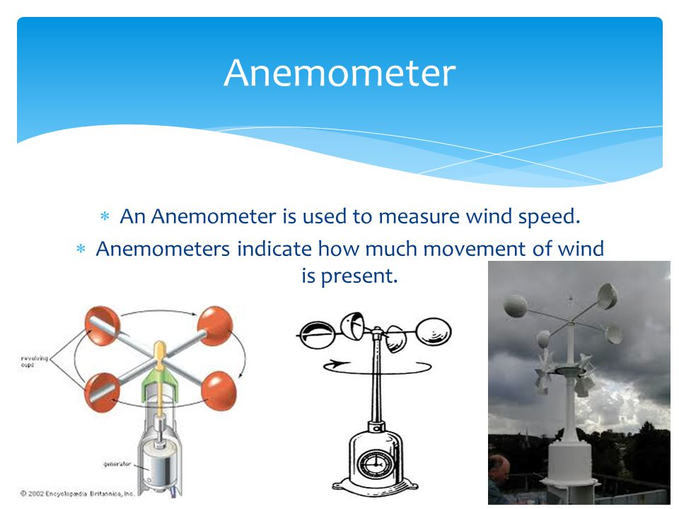 An Anemometer is used to measure wind speed. Anemometers indicate how much movement of wind is present. Anemometer