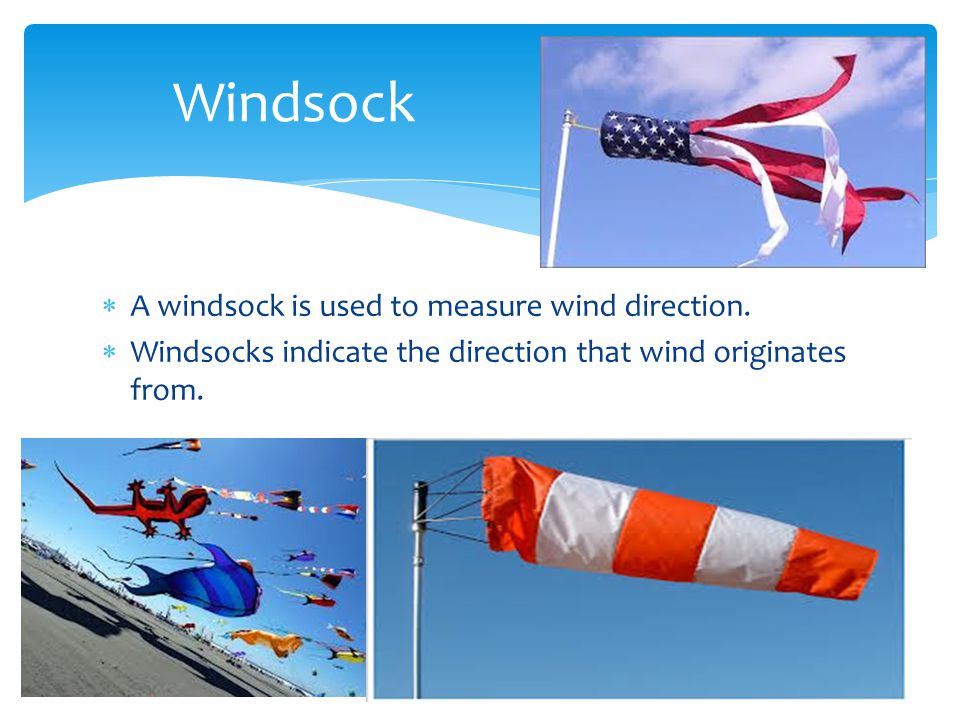 A windsock is used to measure wind direction. Windsocks indicate the direction that wind originates from. Windsock