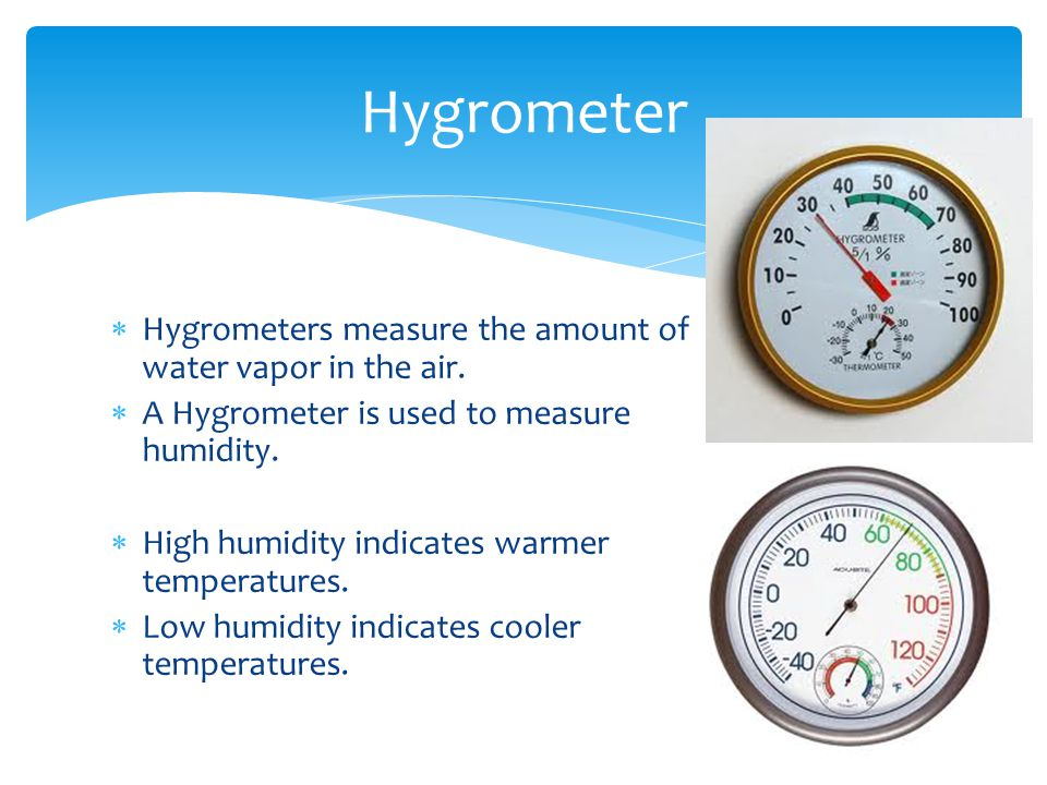 Hygrometers measure the amount of water vapor in the air. A Hygrometer is used to measure humidity. High humidity indicates warmer temperatures. Low h