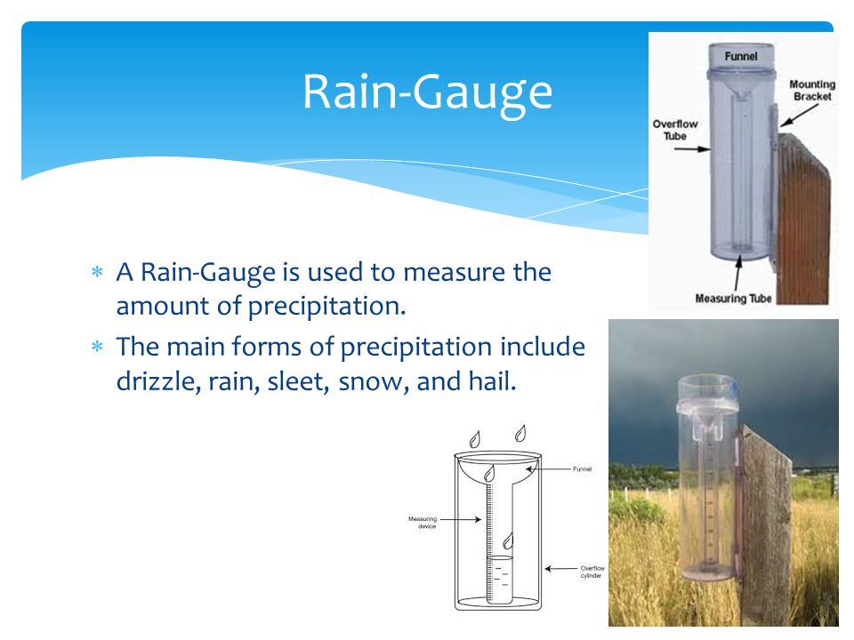 A Rain-Gauge is used to measure the amount of precipitation. The main forms of precipitation include drizzle, rain, sleet, snow, and hail. Rain-Gauge