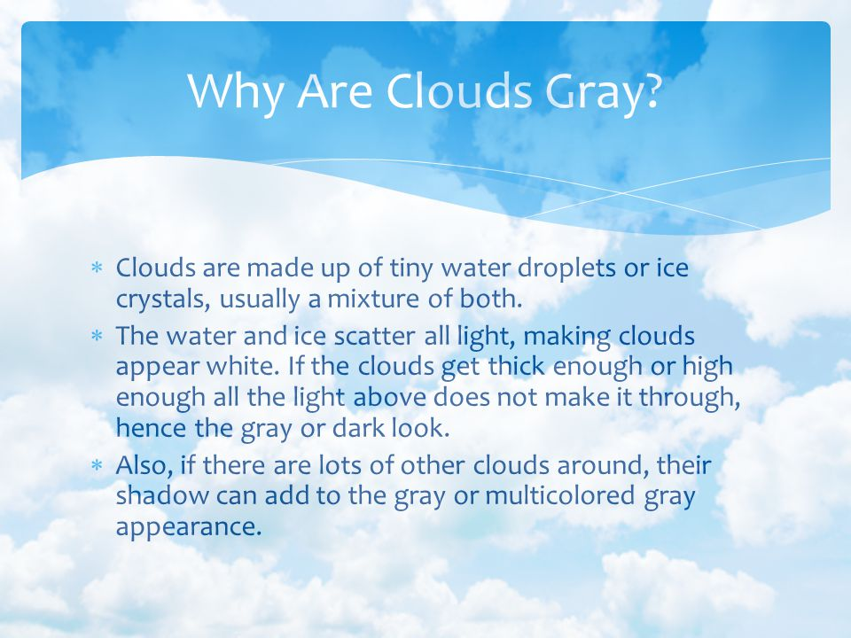 Clouds are made up of tiny water droplets or ice crystals, usually a mixture of both. The water and ice scatter all light, making clouds appear white.